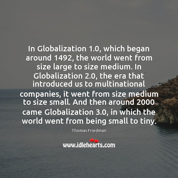 In Globalization 1.0, which began around 1492, the world went from size large to Image