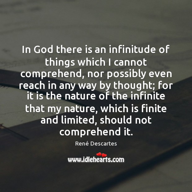 In God there is an infinitude of things which I cannot comprehend, René Descartes Picture Quote