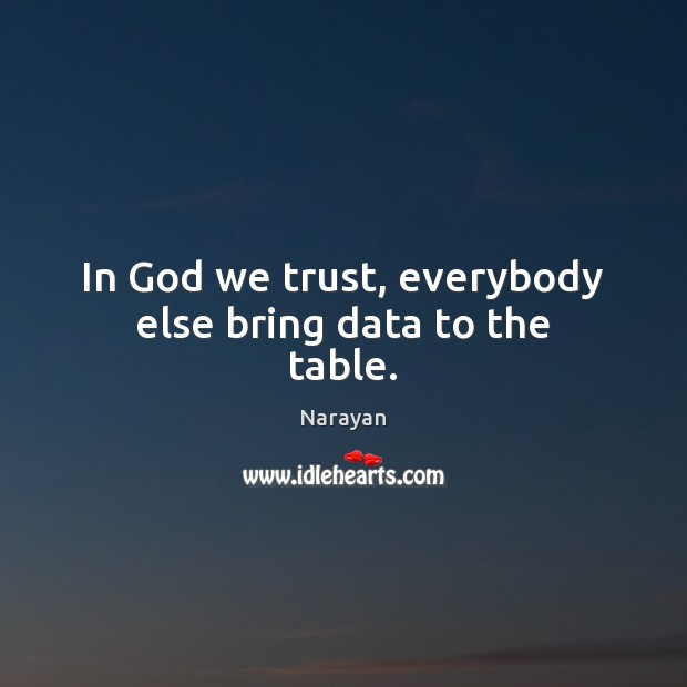 In God we trust, everybody else bring data to the table. Image