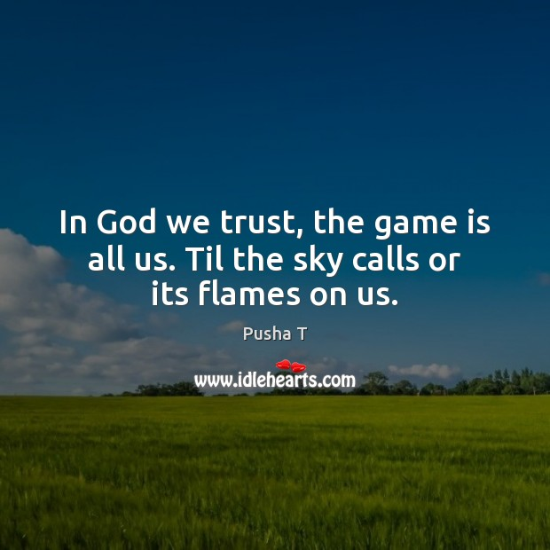 In God we trust, the game is all us. Til the sky calls or its flames on us. Pusha T Picture Quote