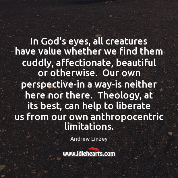 In God's eyes, all creatures have value whether we find them cuddly, Andrew Linzey Picture Quote