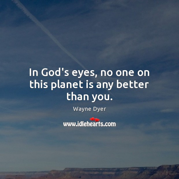Image, In God's eyes, no one on this planet is any better than you.