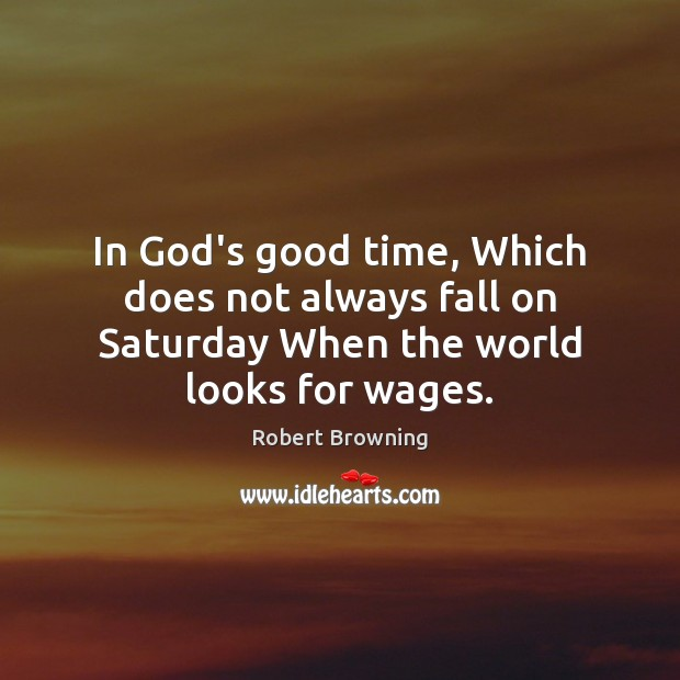 In God's good time, Which does not always fall on Saturday When the world looks for wages. Image