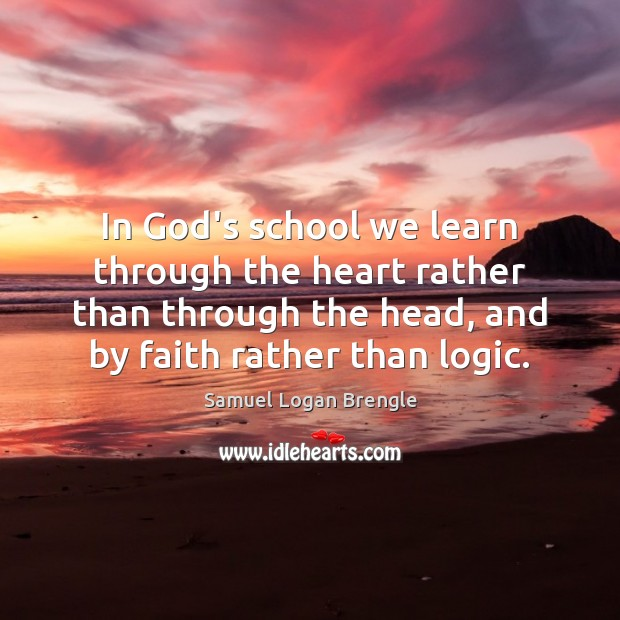 In God's school we learn through the heart rather than through the Logic Quotes Image