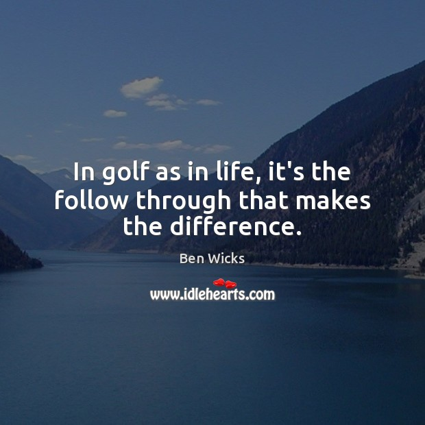 In golf as in life, it's the follow through that makes the difference. Image