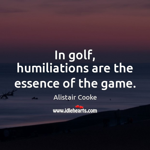 In golf, humiliations are the essence of the game. Alistair Cooke Picture Quote