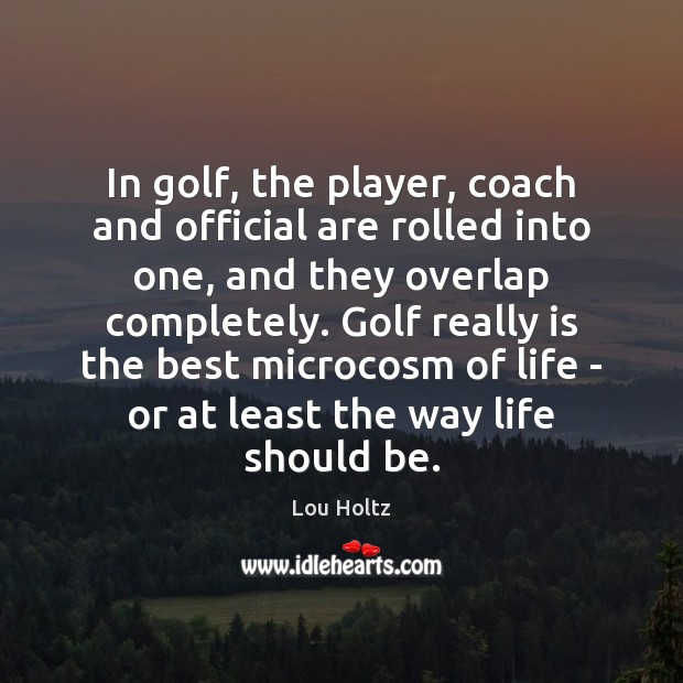 In golf, the player, coach and official are rolled into one, and Lou Holtz Picture Quote