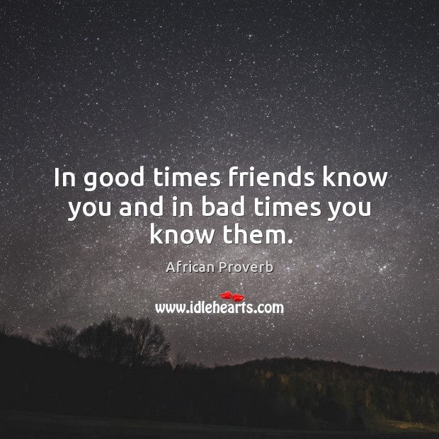 Image, In good times friends know you and in bad times you know them.