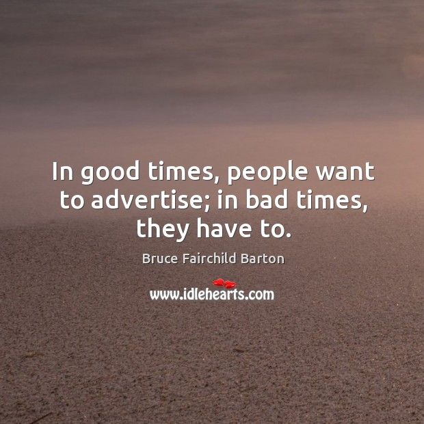 Image, In good times, people want to advertise; in bad times, they have to.