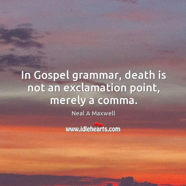 Image, In Gospel grammar, death is not an exclamation point, merely a comma.