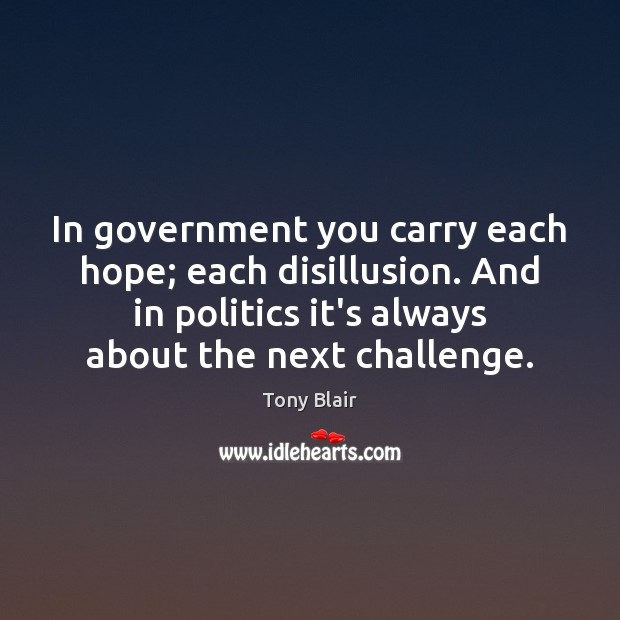 In government you carry each hope; each disillusion. And in politics it's Tony Blair Picture Quote