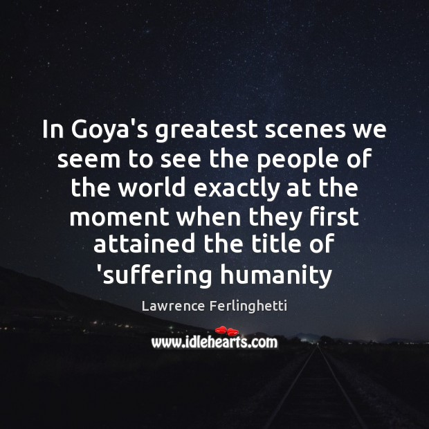 In Goya's greatest scenes we seem to see the people of the Lawrence Ferlinghetti Picture Quote