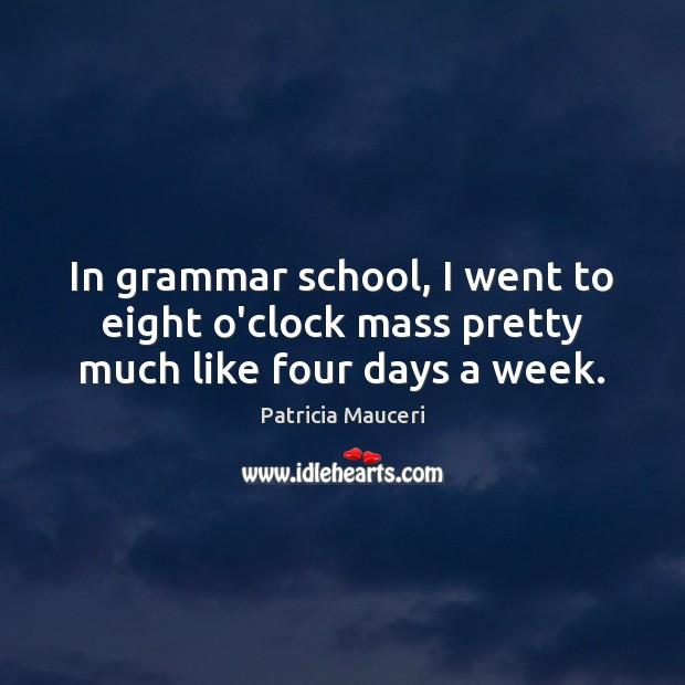 In grammar school, I went to eight o'clock mass pretty much like four days a week. Image