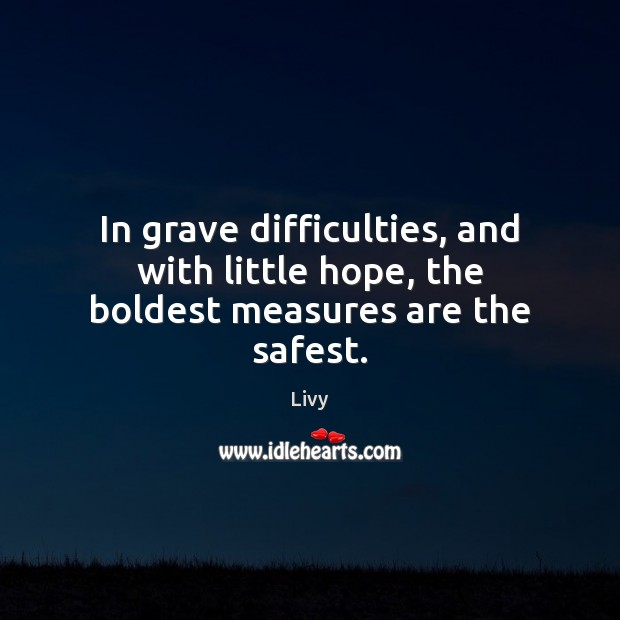 In grave difficulties, and with little hope, the boldest measures are the safest. Livy Picture Quote