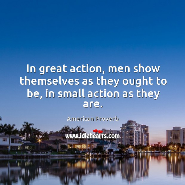 In great action, men show themselves as they ought to be, in small action as they are. American Proverbs Image
