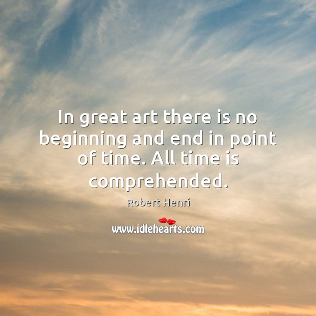 Image, In great art there is no beginning and end in point of time. All time is comprehended.