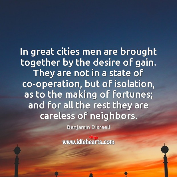 In great cities men are brought together by the desire of gain. Benjamin Disraeli Picture Quote