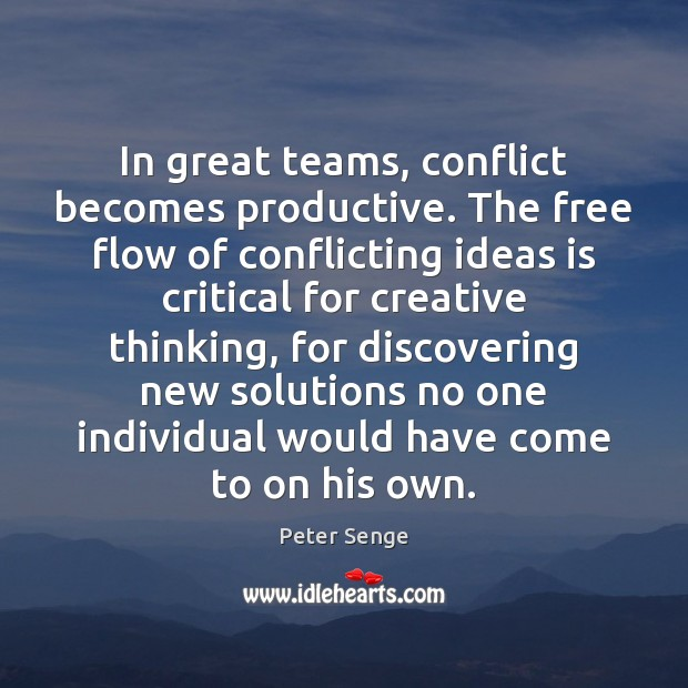 In great teams, conflict becomes productive. The free flow of conflicting ideas Peter Senge Picture Quote