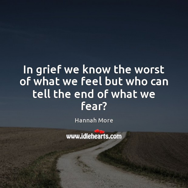 In grief we know the worst of what we feel but who can tell the end of what we fear? Image