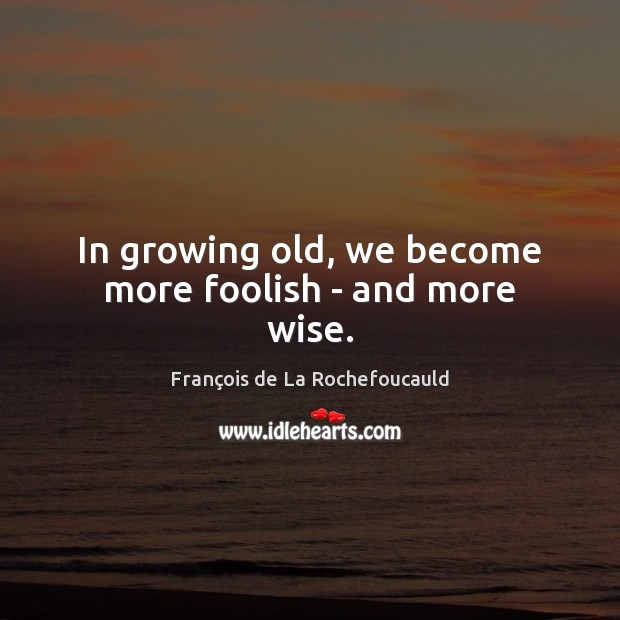 In growing old, we become more foolish – and more wise. Image