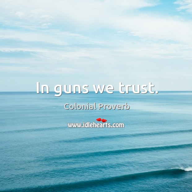In guns we trust. Colonial Proverbs Image