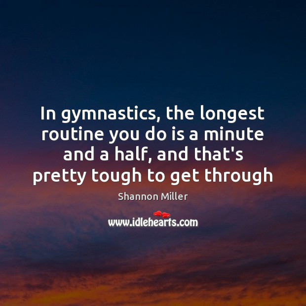 In gymnastics, the longest routine you do is a minute and a Shannon Miller Picture Quote