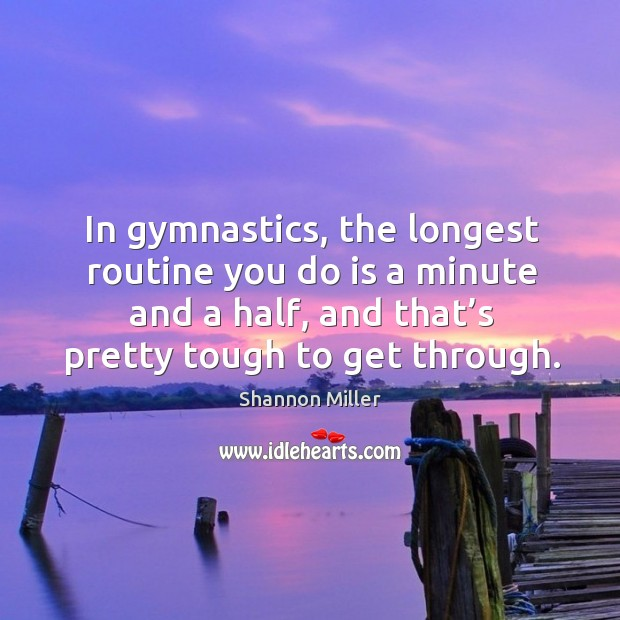 In gymnastics, the longest routine you do is a minute and a half, and that's pretty tough to get through. Shannon Miller Picture Quote