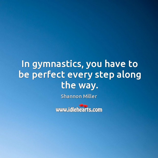 In gymnastics, you have to be perfect every step along the way. Image