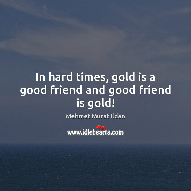 Image about In hard times, gold is a good friend and good friend is gold!