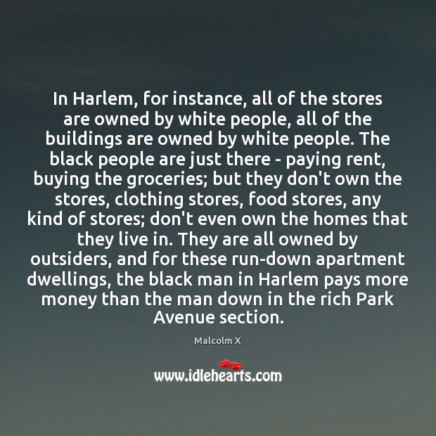 In Harlem, for instance, all of the stores are owned by white Malcolm X Picture Quote