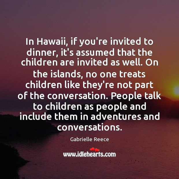 In Hawaii, if you're invited to dinner, it's assumed that the children Children Quotes Image
