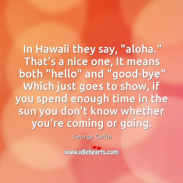 "Image, In Hawaii they say, ""aloha."" That's a nice one, It means both """