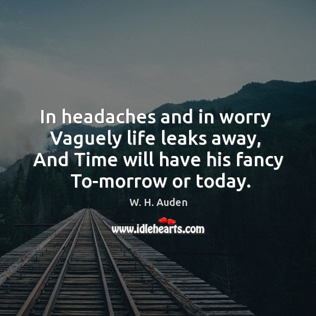 Image, In headaches and in worry  Vaguely life leaks away,  And Time will