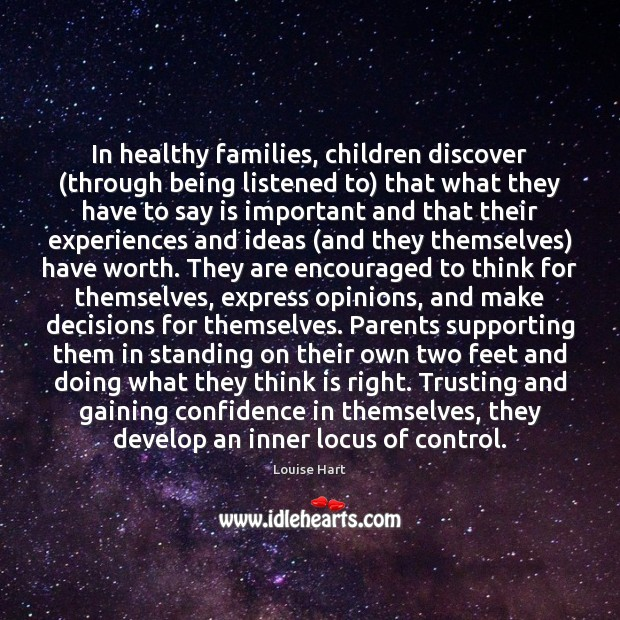 In healthy families, children discover (through being listened to) that what they Louise Hart Picture Quote