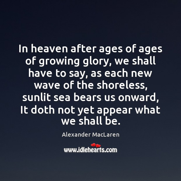In heaven after ages of ages of growing glory, we shall have Alexander MacLaren Picture Quote