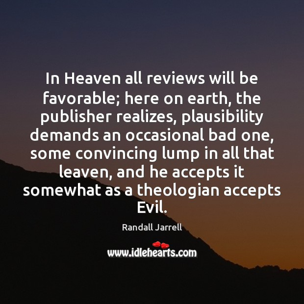In Heaven all reviews will be favorable; here on earth, the publisher Randall Jarrell Picture Quote