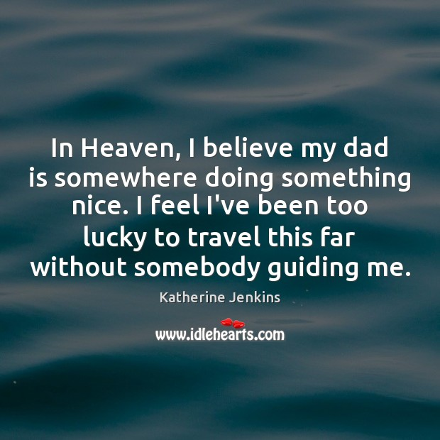 In Heaven, I believe my dad is somewhere doing something nice. I Dad Quotes Image