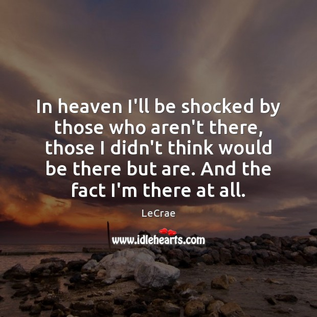 LeCrae Picture Quote image saying: In heaven I'll be shocked by those who aren't there, those I