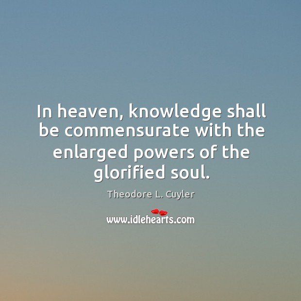 In heaven, knowledge shall be commensurate with the enlarged powers of the glorified soul. Image