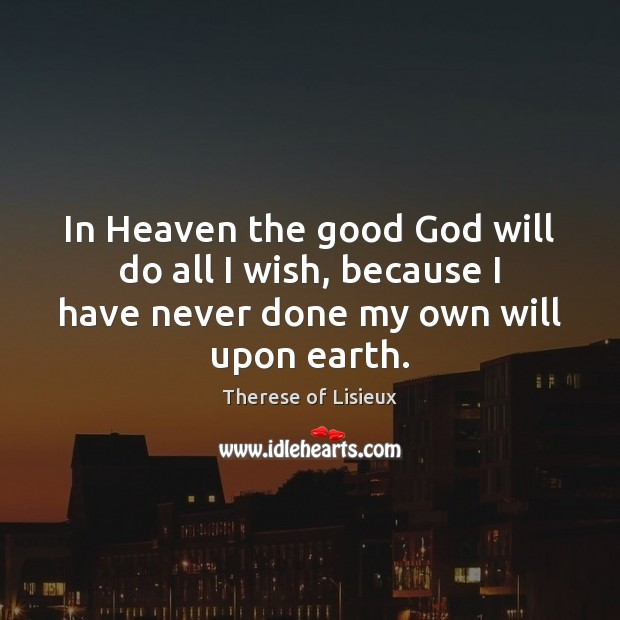 Image, In Heaven the good God will do all I wish, because I