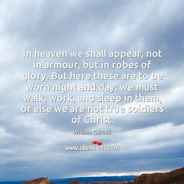In heaven we shall appear, not in armour, but in robes of glory. William Gurnall Picture Quote