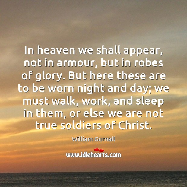 In heaven we shall appear, not in armour, but in robes of William Gurnall Picture Quote