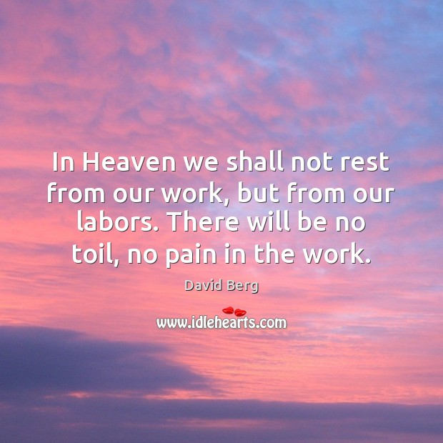 In Heaven we shall not rest from our work, but from our David Berg Picture Quote
