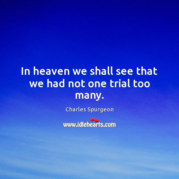 In heaven we shall see that we had not one trial too many. Image