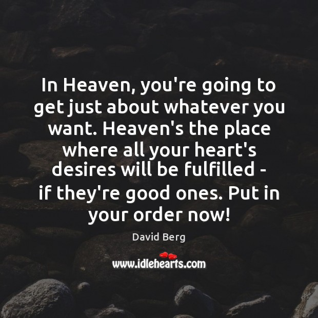 In Heaven, you're going to get just about whatever you want. Heaven's Image
