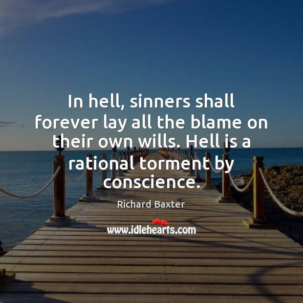 In hell, sinners shall forever lay all the blame on their own Richard Baxter Picture Quote