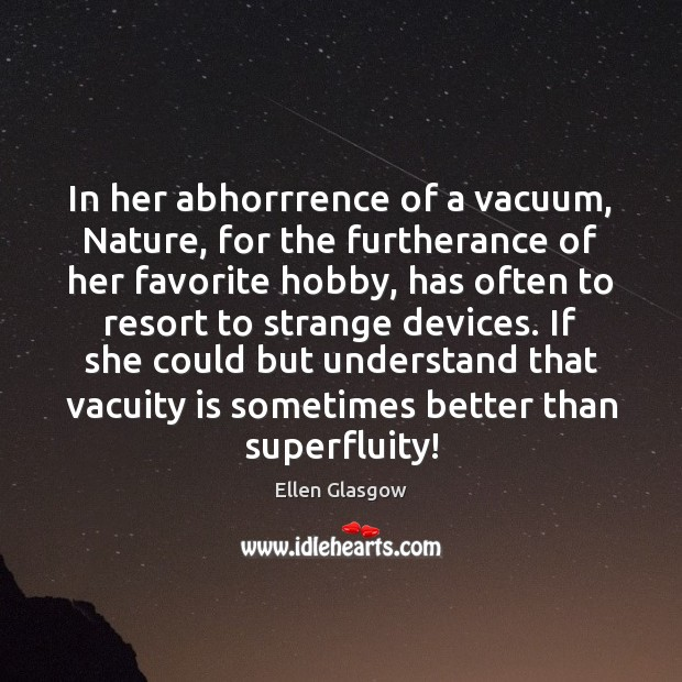 In her abhorrrence of a vacuum, Nature, for the furtherance of her Image