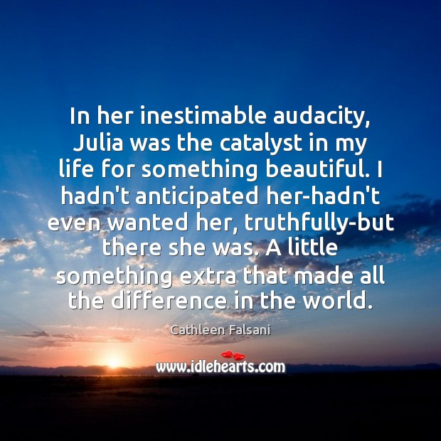 In her inestimable audacity, Julia was the catalyst in my life for Cathleen Falsani Picture Quote