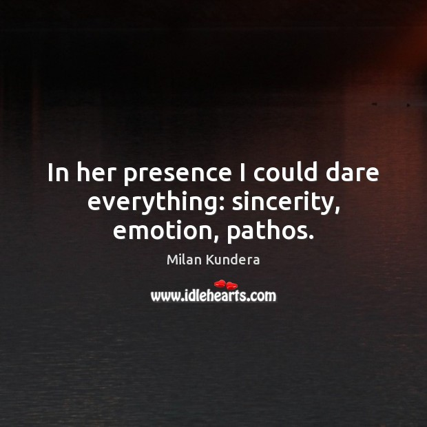 In her presence I could dare everything: sincerity, emotion, pathos. Milan Kundera Picture Quote