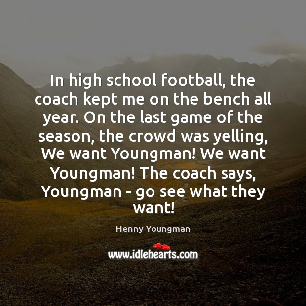 Image, In high school football, the coach kept me on the bench all
